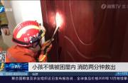仙游:小孩不慎被困屋内 消防两分钟救出