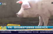 平和:签约生猪全产业链项目 总投资20亿元