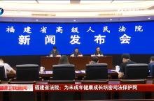 福建省法院:为未成年健康成长织密司法保护网