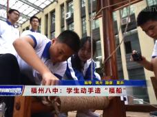 """《新闻启示录》福州八中:学生动手造""""福船"""""""