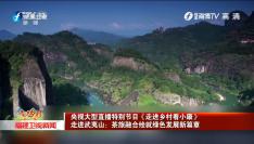 央视大型直播特别节目《走进乡村看小康》 走进武夷山:茶旅融合绘就绿色发展新篇章