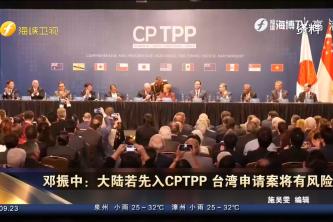 邓振中:大陆若先入CPTPP 台湾申请案将有风险