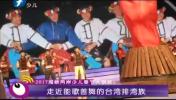 2017海峡两岸少儿春节大联欢:走近能歌善舞的台湾排湾族